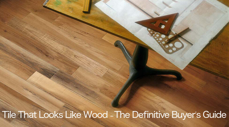 Awesome Tile That Looks Like Wood U2013 The Definitive Buyeru0027s Guide